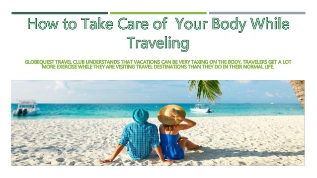 GLOBEQUEST TRAVEL CLUB UNDERSTANDS THAT VACATIONS CAN BE VERY TAXING ON THE BODY. TRAVELERS GET A LOT MORE EXERCISE WHILE ...