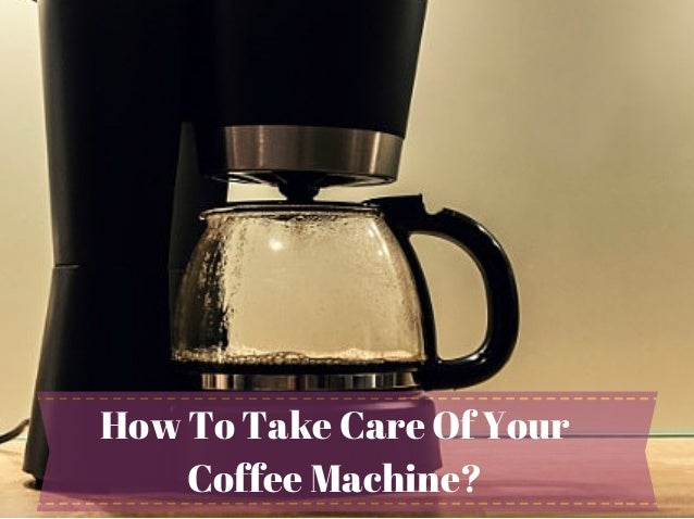 How To Take Care Of Your Coffee Machine?