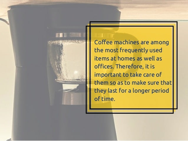 Coffee machines are among the most frequently used items at homes as well as offices. Therefore, it is important to take c...