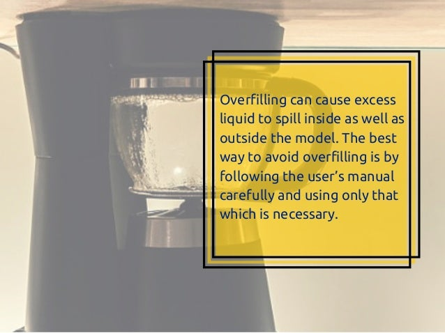 Overfilling can cause excess liquid to spill inside as well as outside the model. The best way to avoid overfilling is by ...