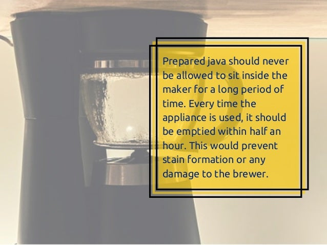 Prepared java should never be allowed to sit inside the maker for a long period of time. Every time the appliance is used,...