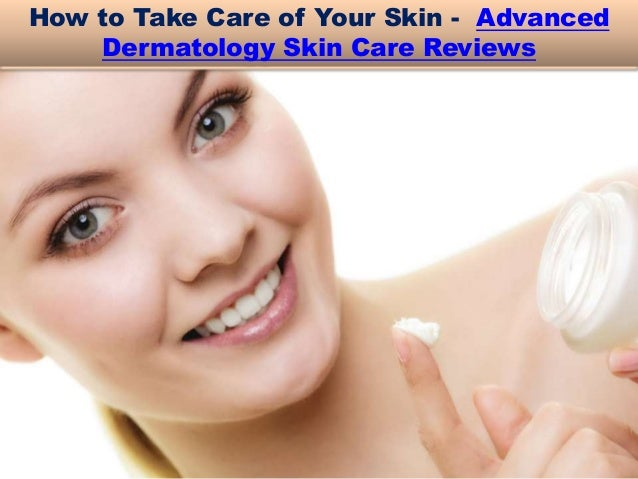 How to Take Care of Your Skin - Advanced Dermatology Skin Care Reviews
