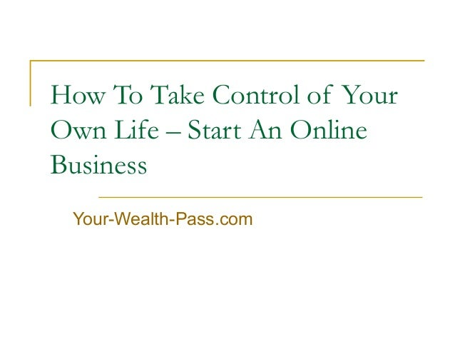 How To Take Control of Your Own Life – Start An Online Business Your-Wealth-Pass.com