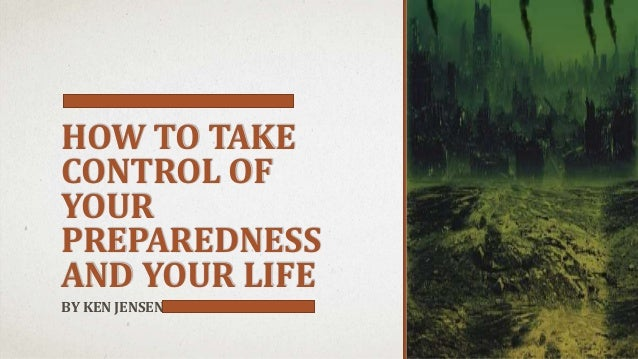 HOW TO TAKE CONTROL OF YOUR PREPAREDNESS AND YOUR LIFE BY KEN JENSEN