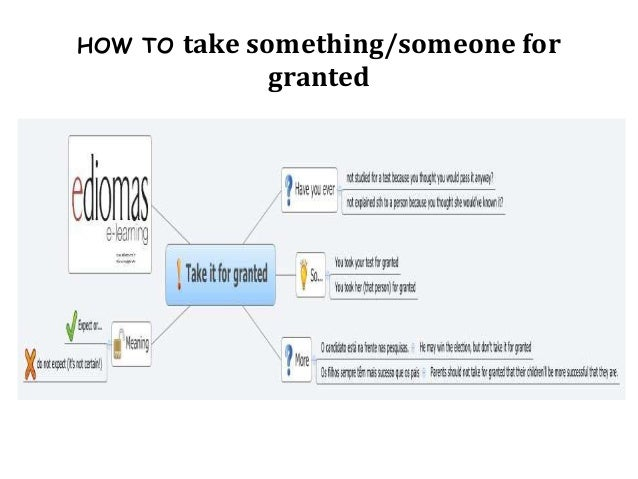 HOW TO   take something/someone for                granted