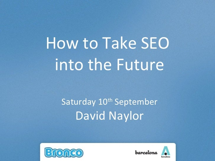 How to Take SEO  into the Future Saturday 10 th  September David Naylor