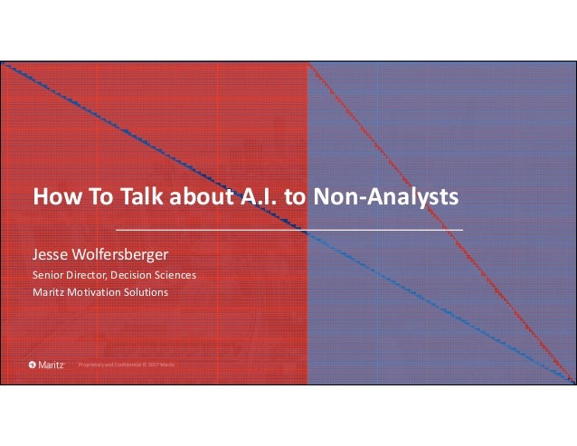 How To Talk about A.I. to Non-Analysts Jesse Wolfersberger Senior Director, Decision Sciences Maritz Motivation Solutions
