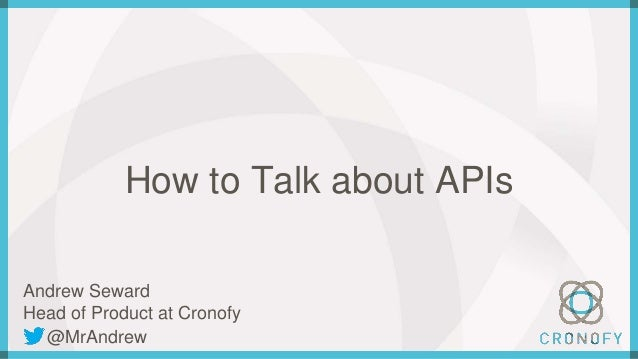 How to Talk about APIs Andrew Seward Head of Product at Cronofy @MrAndrew