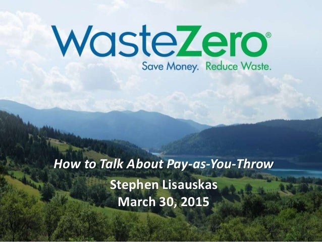How to Talk About Pay-as-You-Throw Stephen Lisauskas March 30, 2015