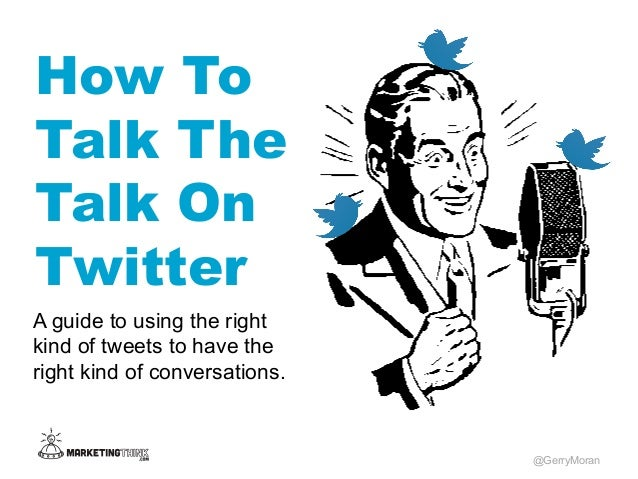 How To Talk The Talk On Twitter @GerryMoran A guide to using the right kind of tweets to have the right kind of conversati...