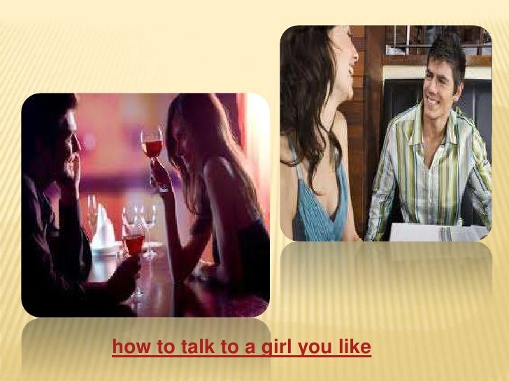 How To Talk A Girl Into Liking You