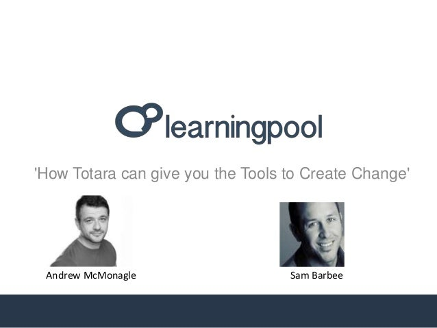 'How Totara can give you the Tools to Create Change' Sam BarbeeAndrew McMonagle