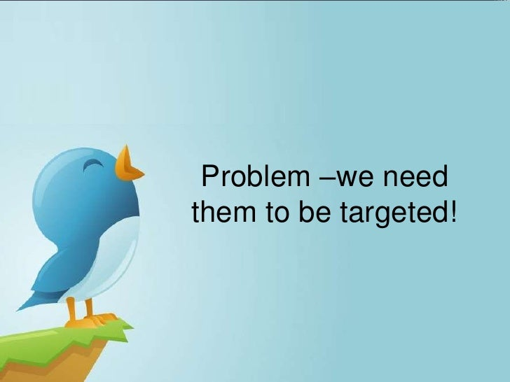 Problem –we needthem to be targeted!