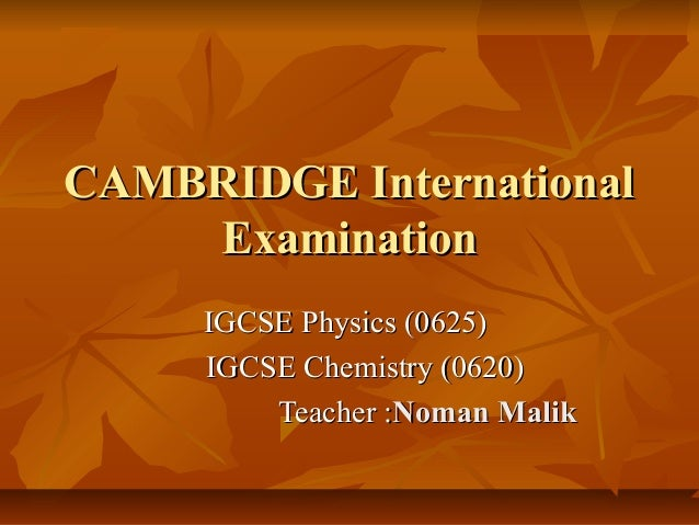 CAMBRIDGE International Examination IGCSE Physics (0625) IGCSE Chemistry (0620) Teacher :Noman Malik