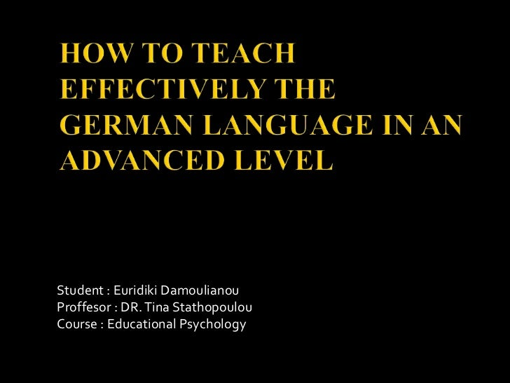 HOW TO TEACH EFFECTIVELY THE GERMAN LANGUAGE IN AN ADVANCED LEVEL<br />Student : EuridikiDamoulianou<br />Proffesor : DR. ...