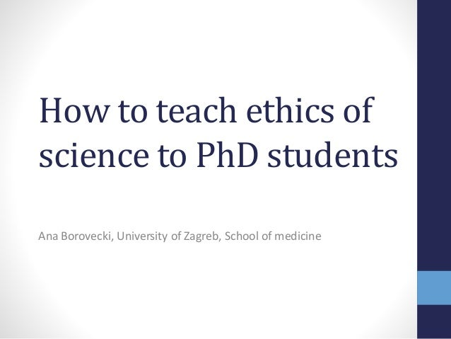 How to teach ethics of science to PhD students Ana Borovecki, University of Zagreb, School of medicine