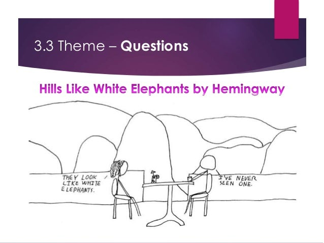 questions of hills like white elephants Studying for hills like white elephants we have tons of study questions for you here, all completely free.