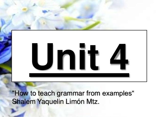 """Unit 4 """"How to teach grammar from examples"""" Shalem Yaquelin Limón Mtz."""