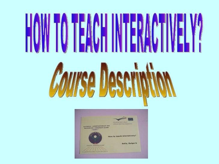 HOW TO TEACH INTERACTIVELY? Course Description