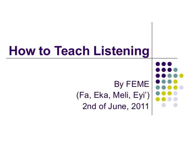 How to Teach Listening By FEME (Fa, Eka, Meli, Eyi') 2nd of June, 2011
