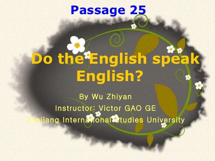By Wu Zhiyan Instructor: Victor GAO GE Zhejiang International Studies University Do the English speak English?  Passage 25