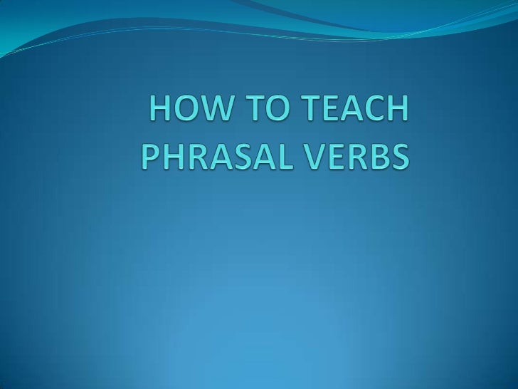 HOW TO TEACH PHRASAL VERBS <br />