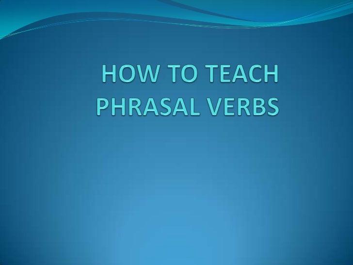 HOW TO TEACH PHRASAL VERBS <br />