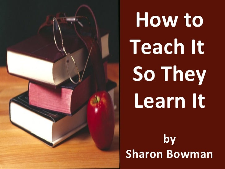 How toTeach ItSo TheyLearn It      bySharon Bowman