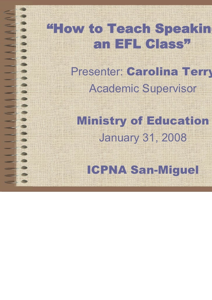 """How to Teach Speaking in      an EFL Class""   Presenter: Carolina Terry      Academic Supervisor    Ministry of Education..."