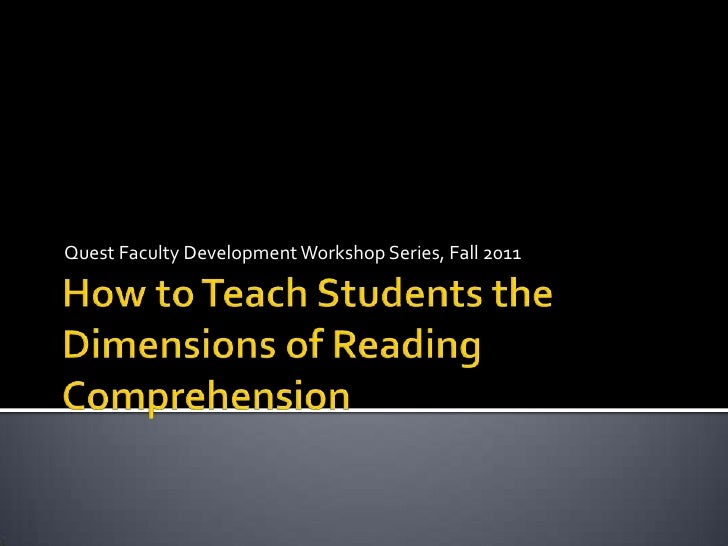 How to Teach Students the Dimensions of Reading Comprehension<br />Quest Faculty Development Workshop Series, Fall 2011<br />