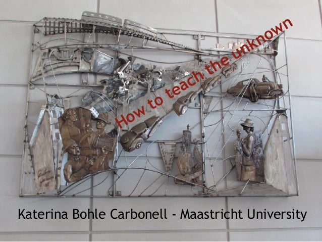 Katerina Bohle Carbonell - Maastricht University How to teach the unknown