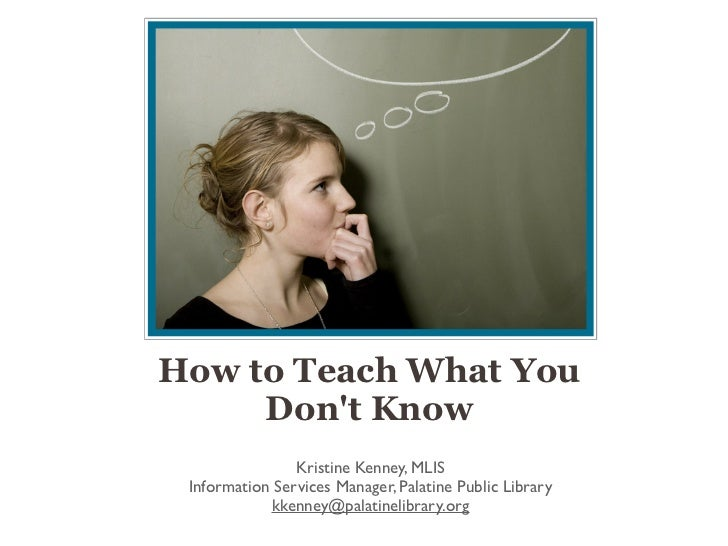 How to Teach What You     Dont Know                Kristine Kenney, MLIS Information Services Manager, Palatine Public Lib...