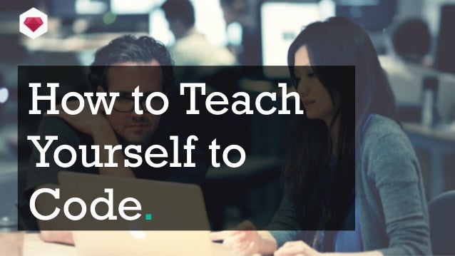 How to TeachYourself toCode.