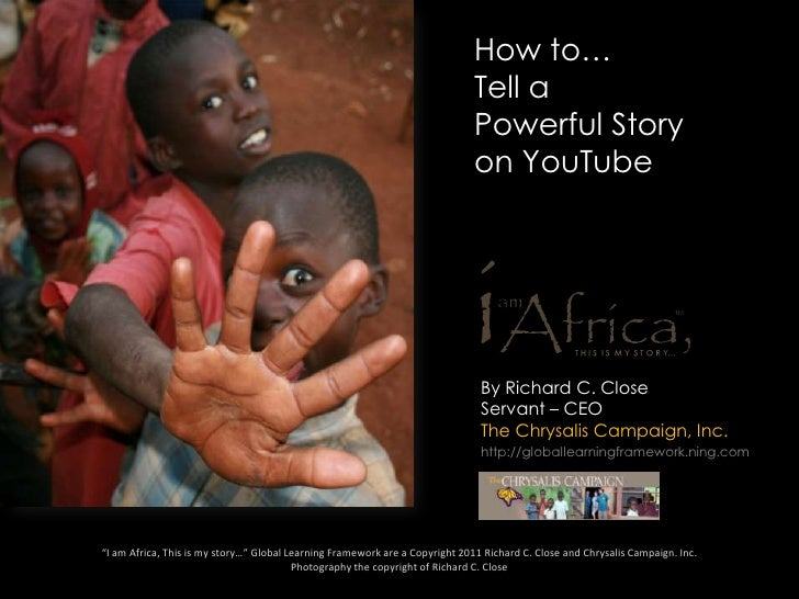 How to… Tell a Powerful Story on YouTube<br />By Richard C. Close Servant – CEO The Chrysalis Campaign, Inc.<br />http://g...