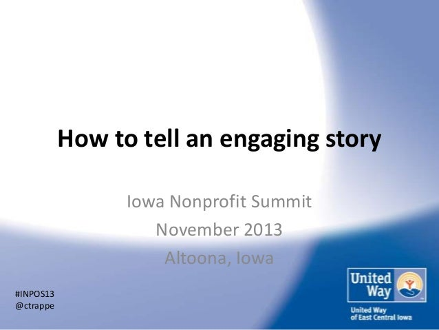 How to tell an engaging story Iowa Nonprofit Summit November 2013 Altoona, Iowa #INPOS13 @ctrappe
