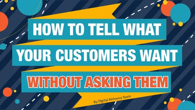 1Copyright © Digital Alchemy HOW TO TELL WHAT YOUR CUSTOMERS WANT WITHOUT ASKING THEM By Digital Alchemy Team