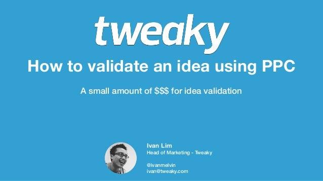 How to validate an idea using PPCA small amount of $$$ for idea validationIvan LimHead of Marketing - Tweaky@ivanmelviniva...