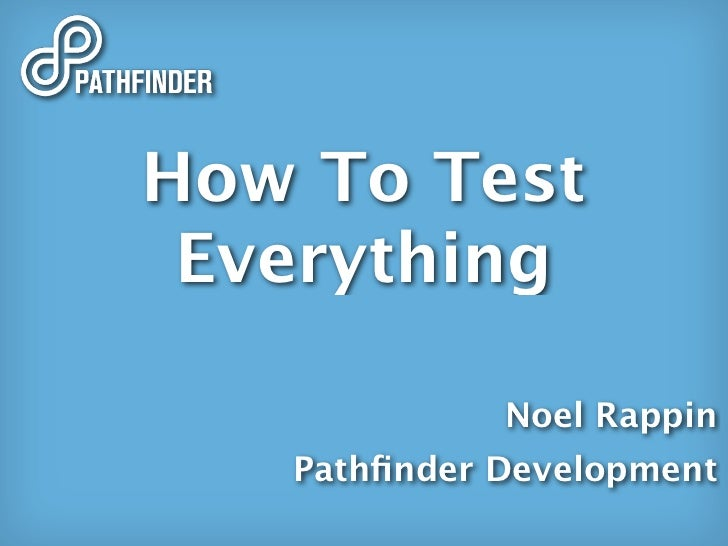 How To Test  Everything               Noel Rappin    Pathfinder Development