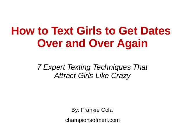 How to Text Girls to Get Dates Over and Over Again By: Frankie Cola championsofmen.com 7 Expert Texting Techniques That At...