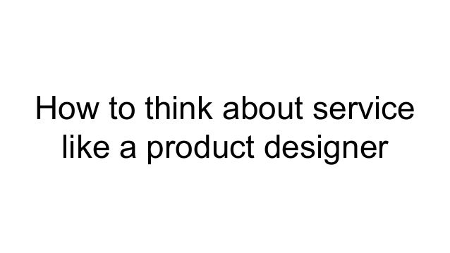 How to think about service like a product designer