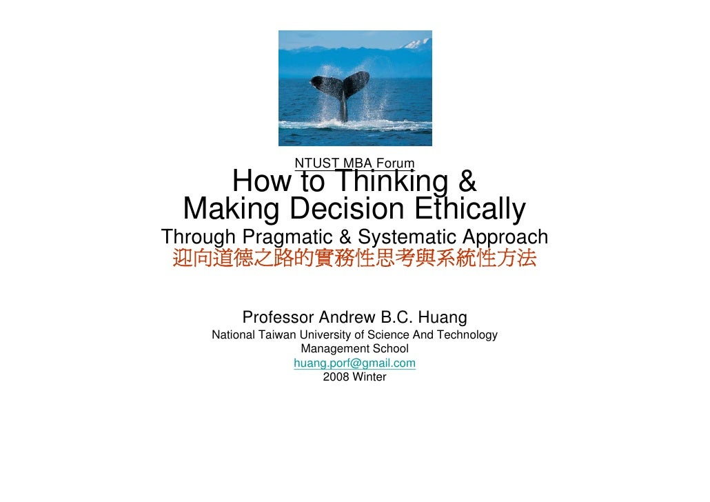 NTUST MBA Forum     How to Thinking &                    g   Making Decision Ethically Through Pragmatic & Systematic Appr...
