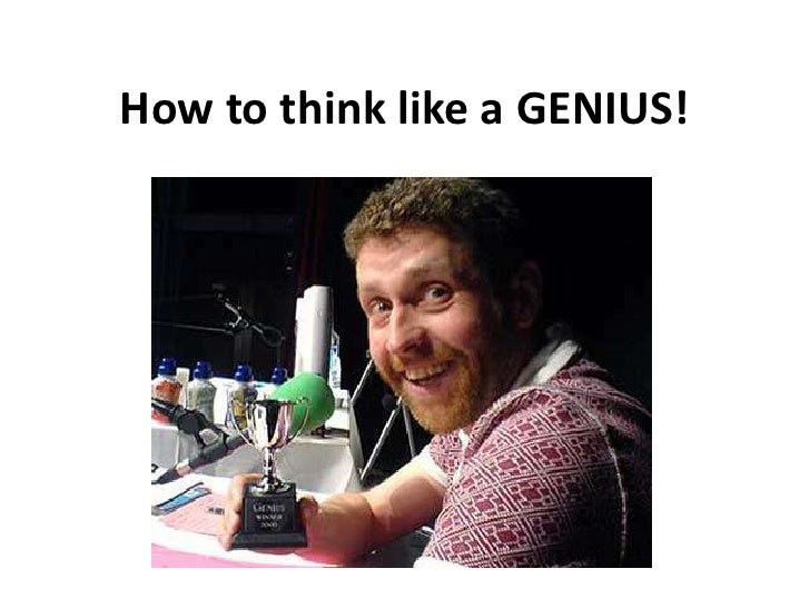 How to think like a GENIUS!