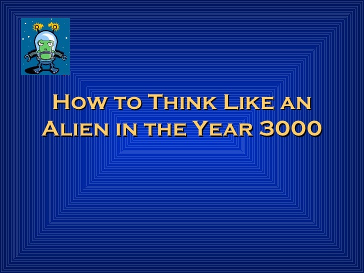 How to Think Like an Alien in the Year 3000