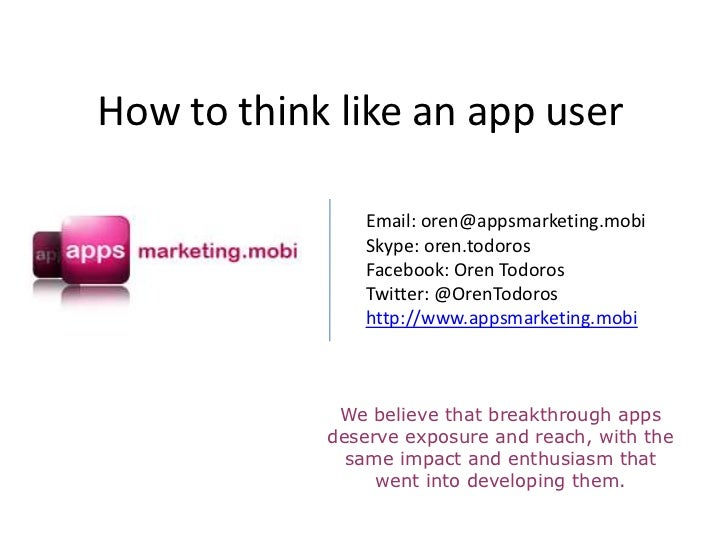 How to think like an app user               Email: oren@appsmarketing.mobi               Skype: oren.todoros              ...
