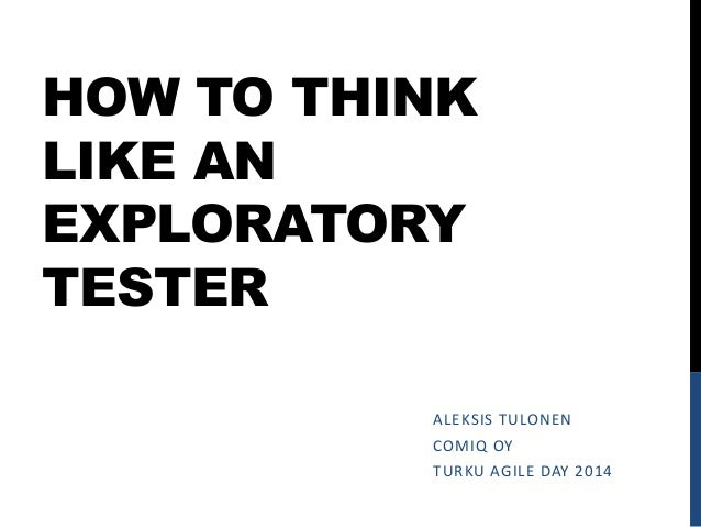HOW TO THINK LIKE AN EXPLORATORY TESTER ALEKSIS TULONEN COMIQ OY TURKU AGILE DAY 2014
