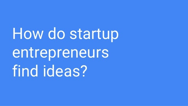 How do startup entrepreneurs find ideas?