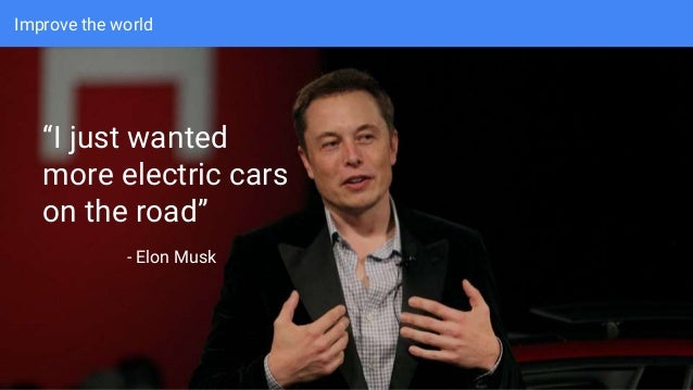 "Improve the world ""I just wanted more electric cars on the road"" - Elon Musk"