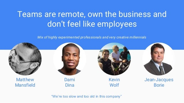 Teams are remote, own the business and don't feel like employees Mix of highly experimented professionals and very creativ...