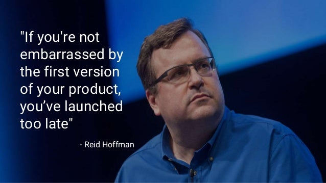 """If you're not embarrassed by the first version of your product, you've launched too late"" - Reid Hoffman"