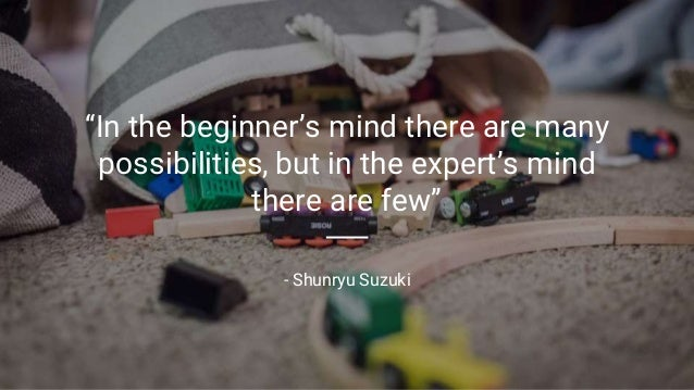 """In the beginner's mind there are many possibilities, but in the expert's mind there are few"" - Shunryu Suzuki"